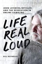 Life Real Loud : John Lefebvre, Neteller and the Revolution in Online Gaming - Bill Reynolds