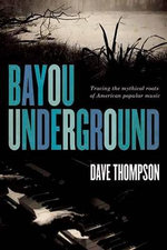Bayou Underground : Tracing the Mythical Roots of American Popular Music - Dave Thompson