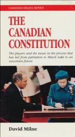 The Canadian Constitution : The Players in the Process That Has Led from Patriation to Meech Lake to an Uncertain Future - David Milne