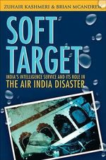 Soft Target : The Real Story Behind the Air India Disaster - Second Edition - Zuhair Kashmeri