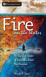 Fire on the Water : The Red-Hot Career of Superstar Rower Ned Hanlan - Wendy A Lewis