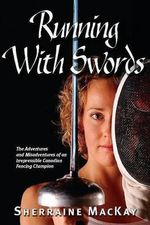 Running with Swords : The Adventures and Misadventures of the Irrepressible Canadian Fencing Champion - Sherraine MacKay