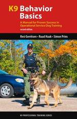 K9 Behavior Basics : A Manual for Proven Success in Operational Service Dog Training - Resi Gerritsen