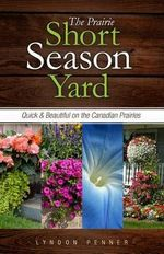 The Prairie Short Season Yard : Quick and Beautiful on the Canadian Prairies - Lyndon Penner