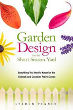 Garden Design for the Short Season Yard : Everything You Need to Know for the Chinook and Canadian Prairie Zones - Lyndon Penner
