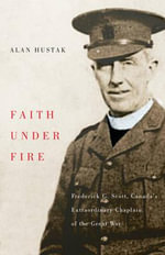 Faith Under Fire : Fredrick G. Scott, Canada's Extraordinary Chaplain of the Great War - Alan Hustak