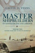 Master Shipbuilders of Newfoundland and Labrador, vol 2 : Notre Dame Bay to Petty Harbour - Calvin Evans