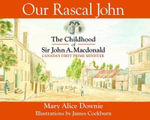 Our Rascal John : The Childhood Adventures of Sir John A. MacDonald - Mary Alice Downie