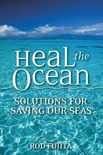 Heal the Ocean : Solutions for Saving Our Seas - Rod Fujita