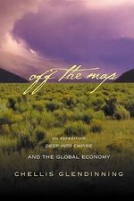 Off the Map : An Expedition Deep Into Empire and the Global Economy - Chellis Glendinning
