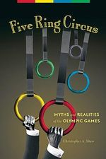 Five Ring Circus : Myths and Realities of the Olympic Games - Christopher A. Shaw
