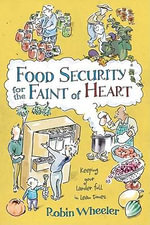 Food Security for the Faint of Heart : Keeping Your Larder Full in Lean Times - Robin Wheeler