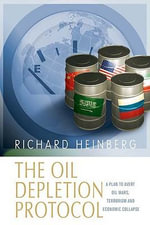 The Oil Depletion Protocol : A Plan to Avert Oil Wars, Terrorism and Economic Collapse - Richard Heinberg