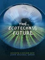 The Ecotechnic Future : Envisioning a Post-Peak World - John Michael Greer