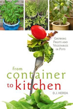 From Container to Kitchen : Growing Fruits and Vegetables in Pots - D. J. Herda