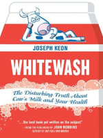 Whitewash : The Disturbing Truth About Cow's Milk and Your Health - Joseph Keon