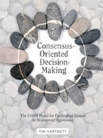 Consensus-Oriented Decision-Making : The Codm Model for Facilitating Groups to Widespread Agreement - Tim Hartnett