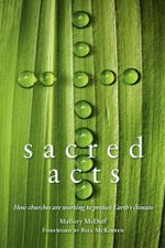 Sacred Acts : How Churches are Working to Protect Earth's Climate - Mallory McDuff