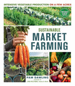Sustainable Market Farming : Intensive Vegetable Production on a Few Acres - Pam Dawling