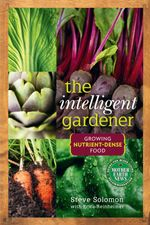 The Intelligent Gardener : Growing Nutrient Dense Food - Steve Solomon