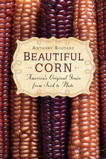 Beautiful Corn : America's Original Grain from Seed to Plate - Anthony Boutard
