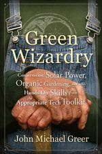 Green Wizardry : Conservation, Solar Power, Organic Gardening, and Other Hands-On Skills From the Appropriate Tech Toolkit - John Michael Greer