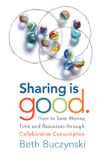 Sharing is Good : How to Save Money, Time and Resources through Collaborative Consumption - Beth Buczynski