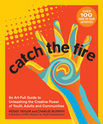 Catch the Fire : An Art-full Guide to Unleashing the Creative Power of Youth, Adults and Communities - Peggy Taylor