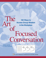 The Art of Focused Conversation : 100 Ways to Access Group Wisdom in the Workplace