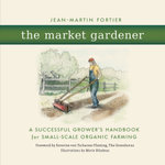 The Market Gardener : A Successful Grower's Handbook for Small-scale Organic Farming - Jean-Martin Fortier