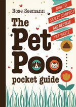 The Pet Poo Pocket Guide : How to Safely Compost and Recycle Pet Waste - Rose Seemann