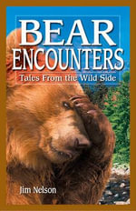 Bear Encounters : Tales from the Wild Side - Jim Nelson