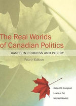 The Real Worlds of Canadian Politics : Cases in Process and Policy - Robert Malcolm Campbell