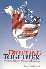 Drifting Together : The Political Economy of Canada-US Integration - John McDougall
