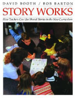 Story Works : How Teachers Can Use Shared Stories in the New Curriculum - David Booth
