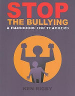 Stop the Bullying : A Handbook for Teachers - Ken Rigby