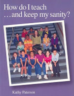 How Do I Teach... and Keep My Sanity? : A Handbook for Teachers - Kathy Paterson