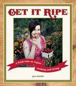 Get it Ripe : A Fresh Take on Vegan Living - Jae Steele