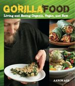 Gorilla Food : Living and Eating Organic, Vegan, and Raw - Aaron Ash