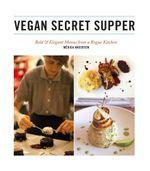 Vegan Secret Supper : Bold & Elegant Menus from a Rogue Kitchen - Mérida Anderson
