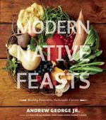 Modern Native Feasts : Healthy, Innovative, Sustainable Cuisine - Andrew George, Jr