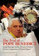 The Trial of Pope Benedict : Joseph Ratzinger and the Vatican's Assault on Reason, Compassion, and Human Dignity - Daniel Gawthrop
