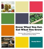 Grow What You Eat, Eat What You Grow : The Green Man's Guide to Living & Eating Sustainably All Year Round - Randy Shore