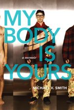 My Body Is Yours : A Memoir - Michael V. Smith