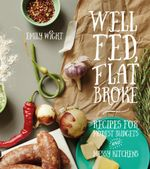 Well Fed, Flat Broke : Recipes for Modest Budgets and Messy Kitchens - Emily Wight