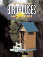 Build Your Own Birdhouses and Feeders : From Simple, Natural Designs to Spectacular, Customized Houses and Feeders - John Perkins