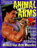 Animal Arms : Ultimate Size and Shape Training for Building Monstrous Arm Muscles - Robert Kennedy