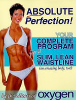 Absolute Perfection : Your Complete Program for a Slim, Lean Waistline (and an Amazing Body, Too!) - Oxygen Magazine