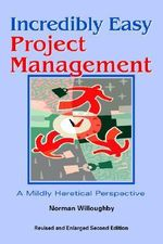 Incredibly Easy Project Management : A Mildy Heretical Perspective - Norman Willoughby