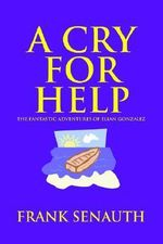 A Cry for Help : The Fantastic Adventures of Elian Gonzalez - Frank Senauth